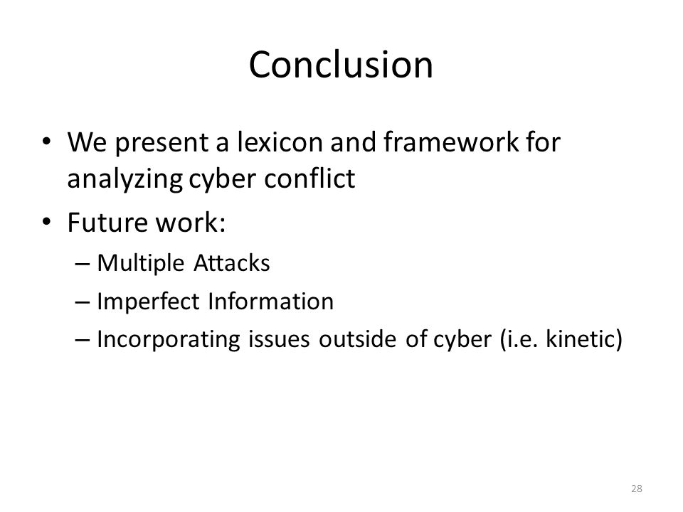 Conclusion We present a lexicon and framework for analyzing cyber conflict Future work: – Multiple Attacks – Imperfect Information – Incorporating issues outside of cyber (i.e.