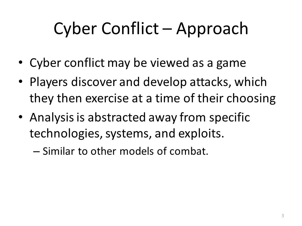 Cyber Conflict – Approach Cyber conflict may be viewed as a game Players discover and develop attacks, which they then exercise at a time of their choosing Analysis is abstracted away from specific technologies, systems, and exploits.