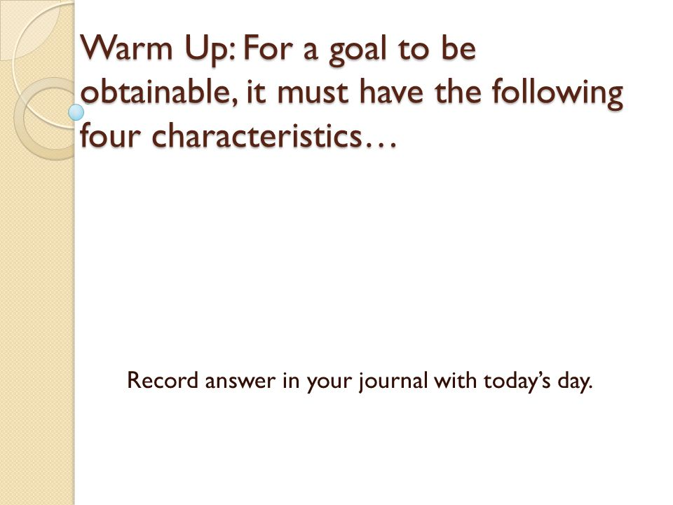 Warm Up: For a goal to be obtainable, it must have the following four characteristics… Record answer in your journal with today's day.