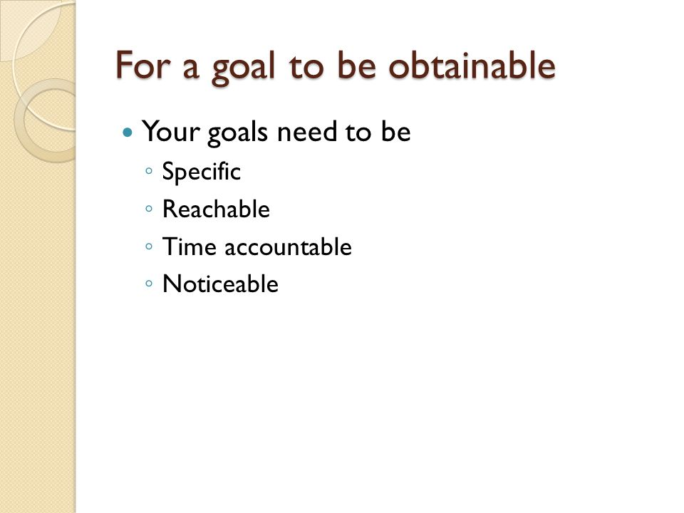 For a goal to be obtainable Your goals need to be ◦ Specific ◦ Reachable ◦ Time accountable ◦ Noticeable