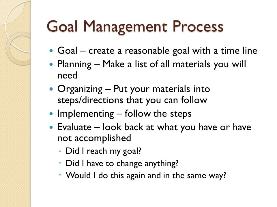 Goal Management Process Goal – create a reasonable goal with a time line Planning – Make a list of all materials you will need Organizing – Put your materials into steps/directions that you can follow Implementing – follow the steps Evaluate – look back at what you have or have not accomplished ◦ Did I reach my goal.