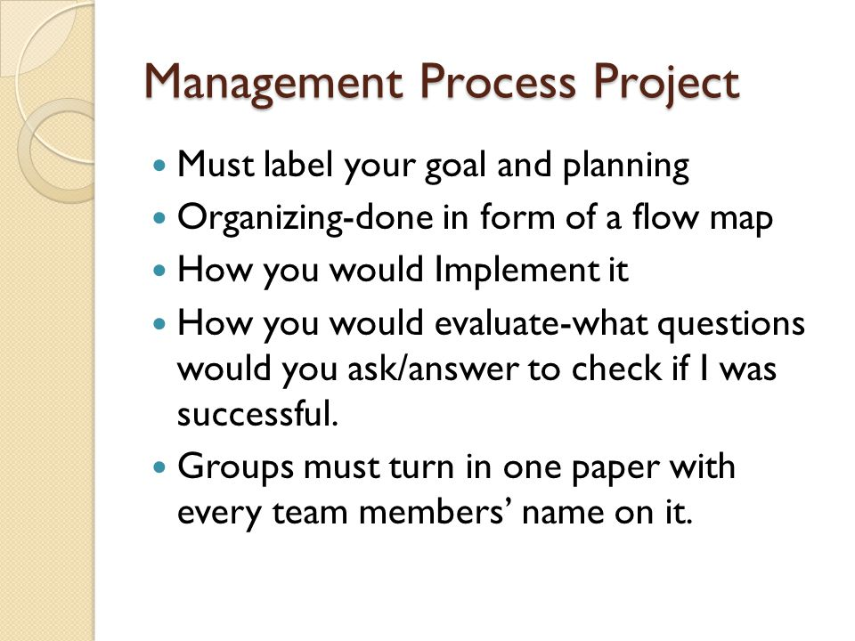Management Process Project Must label your goal and planning Organizing-done in form of a flow map How you would Implement it How you would evaluate-what questions would you ask/answer to check if I was successful.