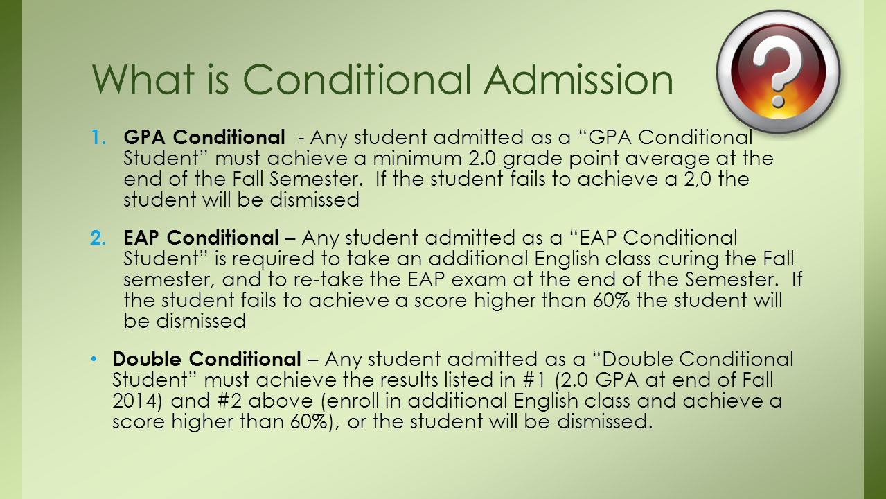 """1. GPA Conditional - Any student admitted as a """"GPA Conditional Student"""" must achieve a minimum 2.0 grade point average at the end of the Fall Semeste"""