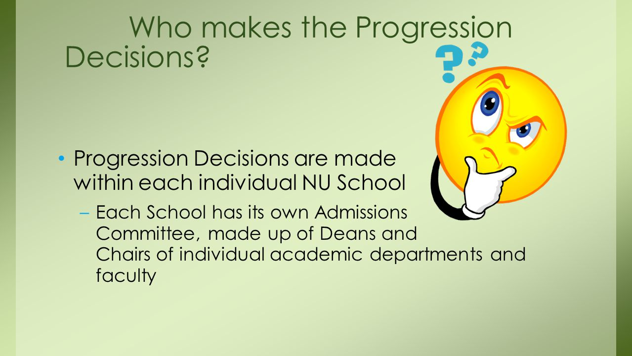 Progression Decisions are made within each individual NU School –Each School has its own Admissions Committee, made up of Deans and Chairs of individual academic departments and faculty Who makes the Progression Decisions?
