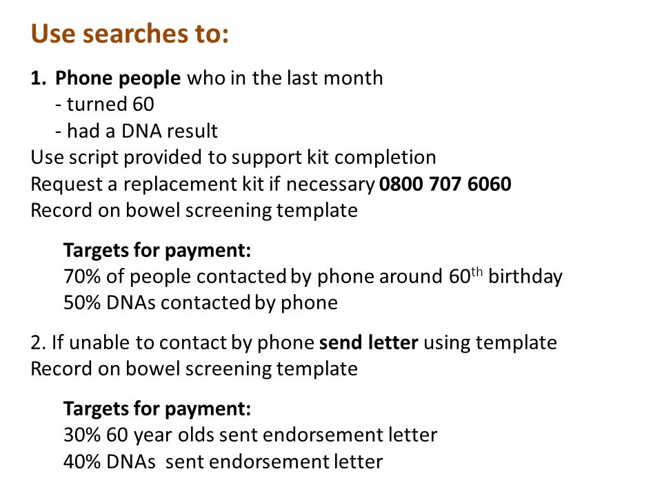Use searches to: 1.Phone people who in the last month - turned 60 - had a DNA result Use script provided to support kit completion Request a replacement kit if necessary 0800 707 6060 Record on bowel screening template Targets for payment: 70% of people contacted by phone around 60 th birthday 50% DNAs contacted by phone 2.
