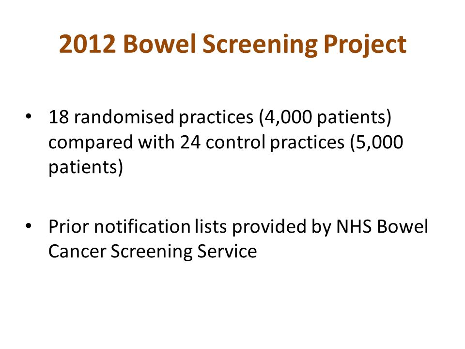 2012 Bowel Screening Project 18 randomised practices (4,000 patients) compared with 24 control practices (5,000 patients) Prior notification lists provided by NHS Bowel Cancer Screening Service