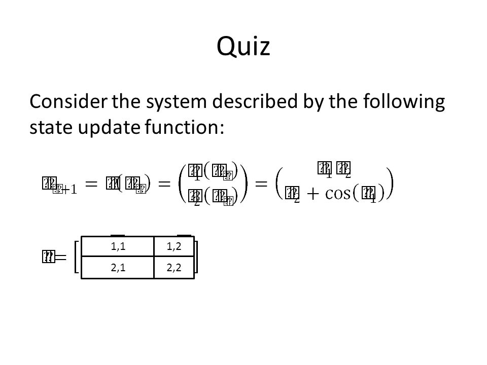 Quiz Consider the system described by the following state update function: 1,1 2,1 1,2 2,2
