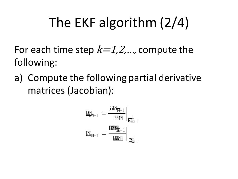 The EKF algorithm (2/4) For each time step k=1,2,…, compute the following: a)Compute the following partial derivative matrices (Jacobian):