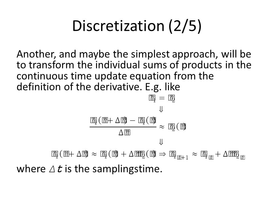 Discretization (2/5) Another, and maybe the simplest approach, will be to transform the individual sums of products in the continuous time update equation from the definition of the derivative.