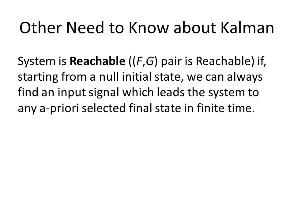 Other Need to Know about Kalman System is Reachable ((F,G) pair is Reachable) if, starting from a null initial state, we can always find an input signal which leads the system to any a-priori selected final state in finite time.
