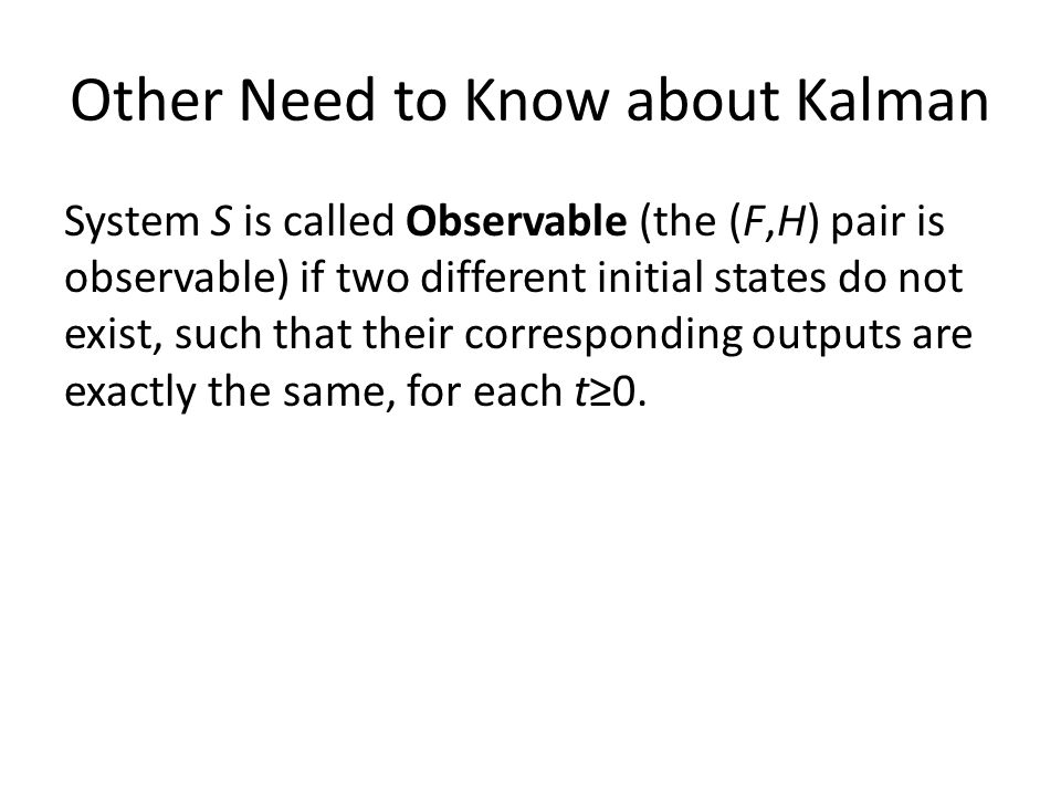 Other Need to Know about Kalman System S is called Observable (the (F,H) pair is observable) if two different initial states do not exist, such that their corresponding outputs are exactly the same, for each t≥0.