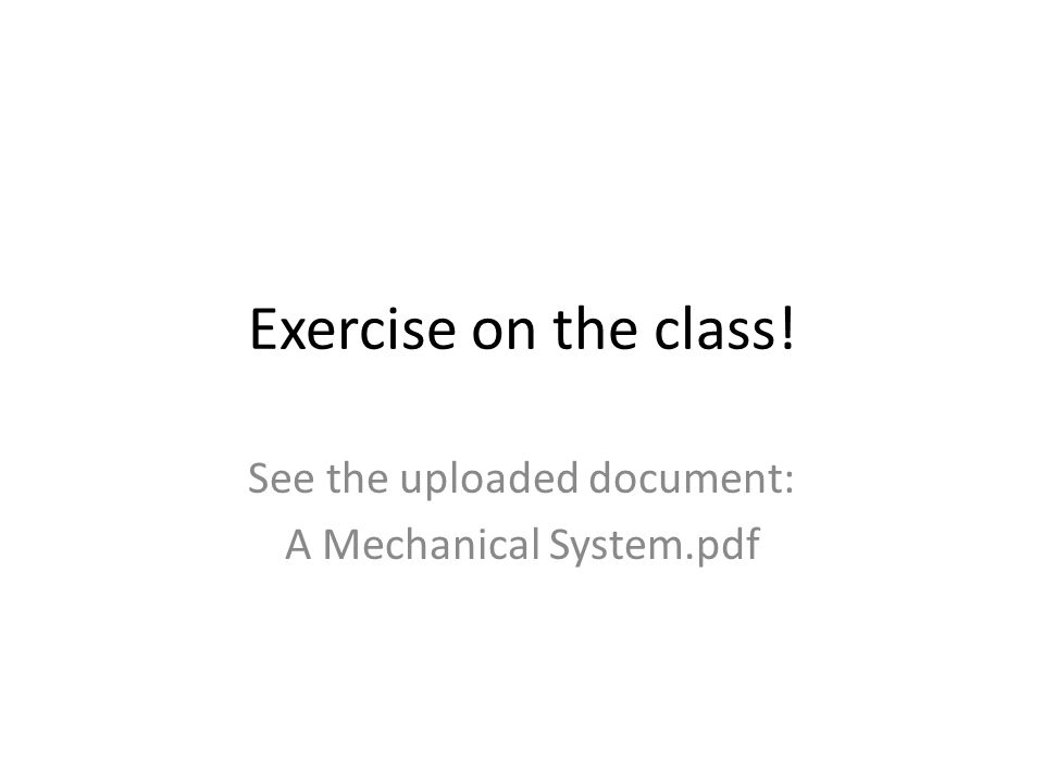 Exercise on the class! See the uploaded document: A Mechanical System.pdf