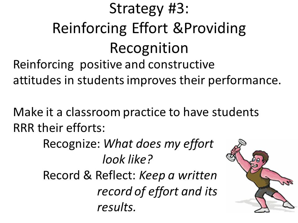 Strategy #3: Reinforcing Effort &Providing Recognition Reinforcing positive and constructive attitudes in students improves their performance.