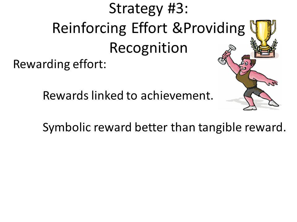 Strategy #3: Reinforcing Effort &Providing Recognition Rewarding effort: Rewards linked to achievement. Symbolic reward better than tangible reward.