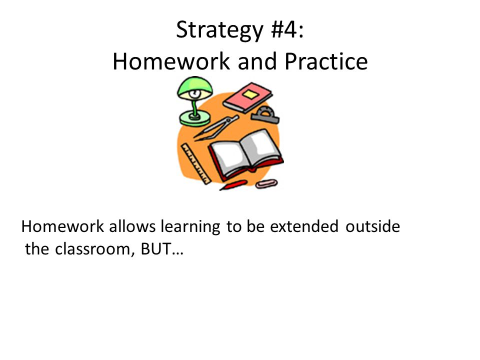 Strategy #4: Homework and Practice Homework allows learning to be extended outside the classroom, BUT…