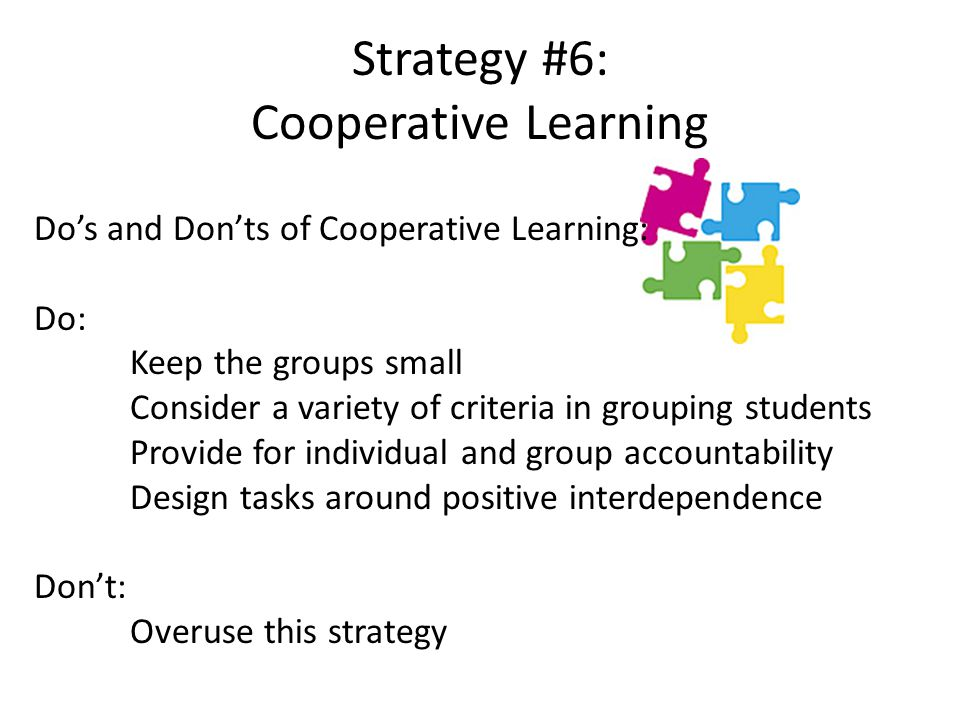 Strategy #6: Cooperative Learning Do's and Don'ts of Cooperative Learning: Do: Keep the groups small Consider a variety of criteria in grouping students Provide for individual and group accountability Design tasks around positive interdependence Don't: Overuse this strategy