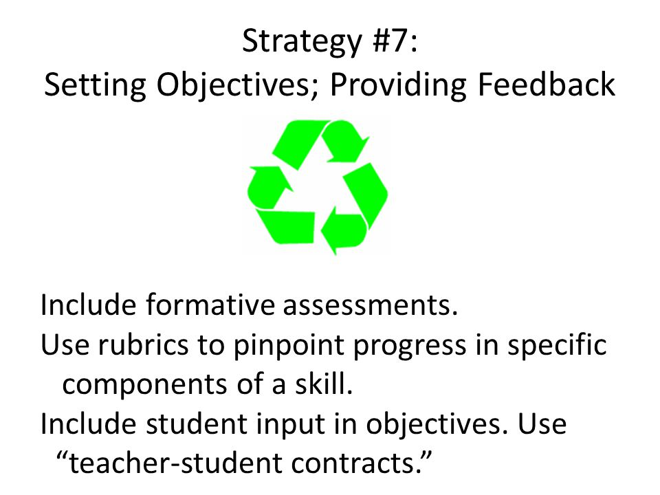 Strategy #7: Setting Objectives; Providing Feedback Include formative assessments.