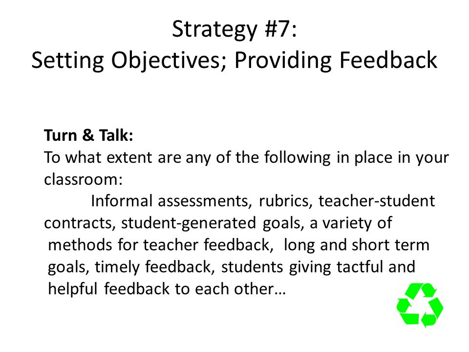 Strategy #7: Setting Objectives; Providing Feedback Turn & Talk: To what extent are any of the following in place in your classroom: Informal assessments, rubrics, teacher-student contracts, student-generated goals, a variety of methods for teacher feedback, long and short term goals, timely feedback, students giving tactful and helpful feedback to each other…