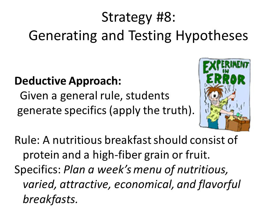 Strategy #8: Generating and Testing Hypotheses Deductive Approach: Given a general rule, students generate specifics (apply the truth).