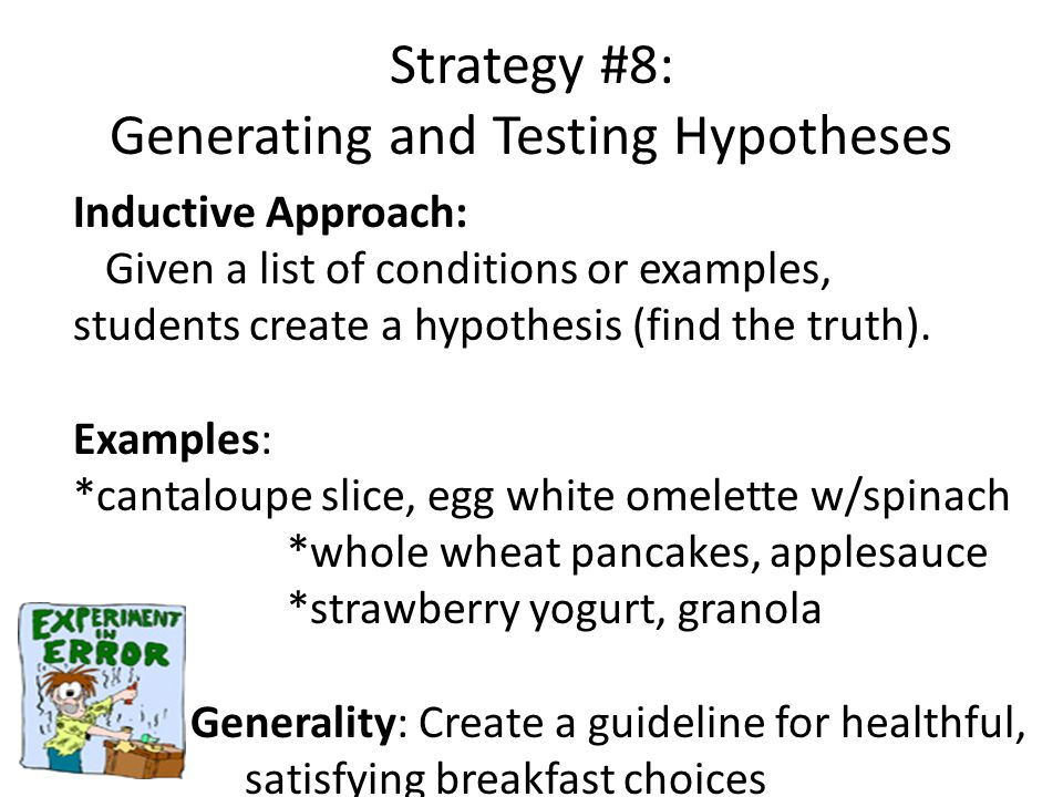 Strategy #8: Generating and Testing Hypotheses Inductive Approach: Given a list of conditions or examples, students create a hypothesis (find the truth).