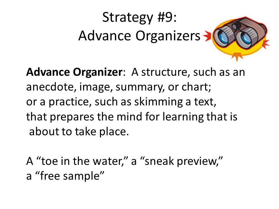 Strategy #9: Advance Organizers Advance Organizer: A structure, such as an anecdote, image, summary, or chart; or a practice, such as skimming a text, that prepares the mind for learning that is about to take place.