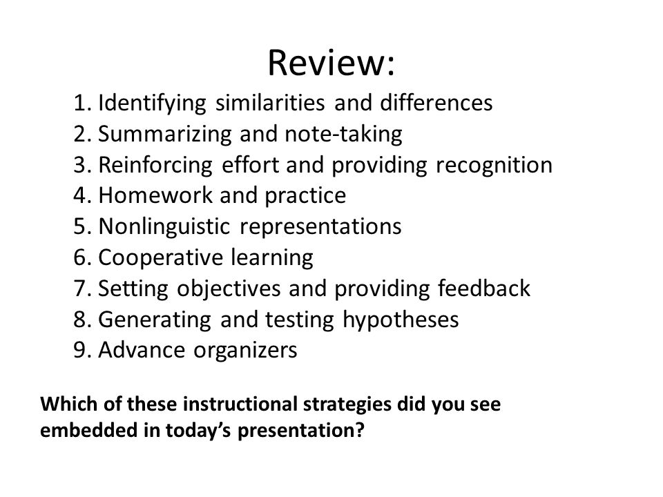 Review: 1.Identifying similarities and differences 2.Summarizing and note-taking 3.Reinforcing effort and providing recognition 4.Homework and practice 5.Nonlinguistic representations 6.Cooperative learning 7.Setting objectives and providing feedback 8.Generating and testing hypotheses 9.Advance organizers Which of these instructional strategies did you see embedded in today's presentation