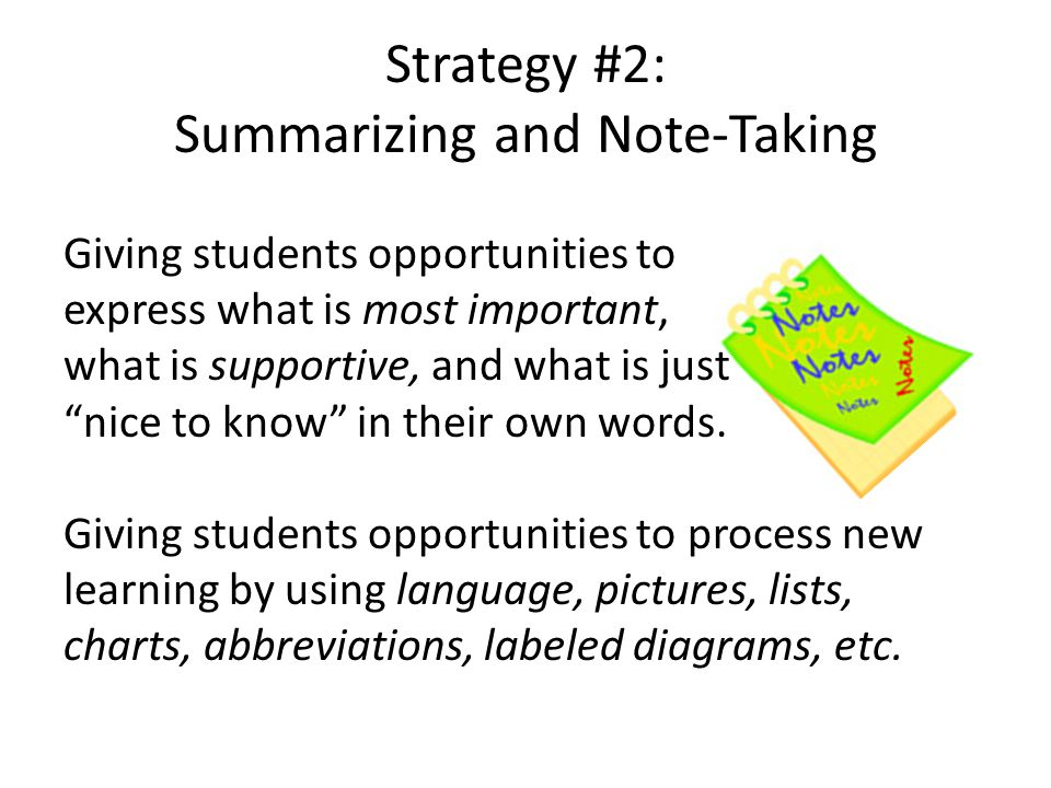 Strategy #2: Summarizing and Note-Taking Giving students opportunities to express what is most important, what is supportive, and what is just nice to know in their own words.