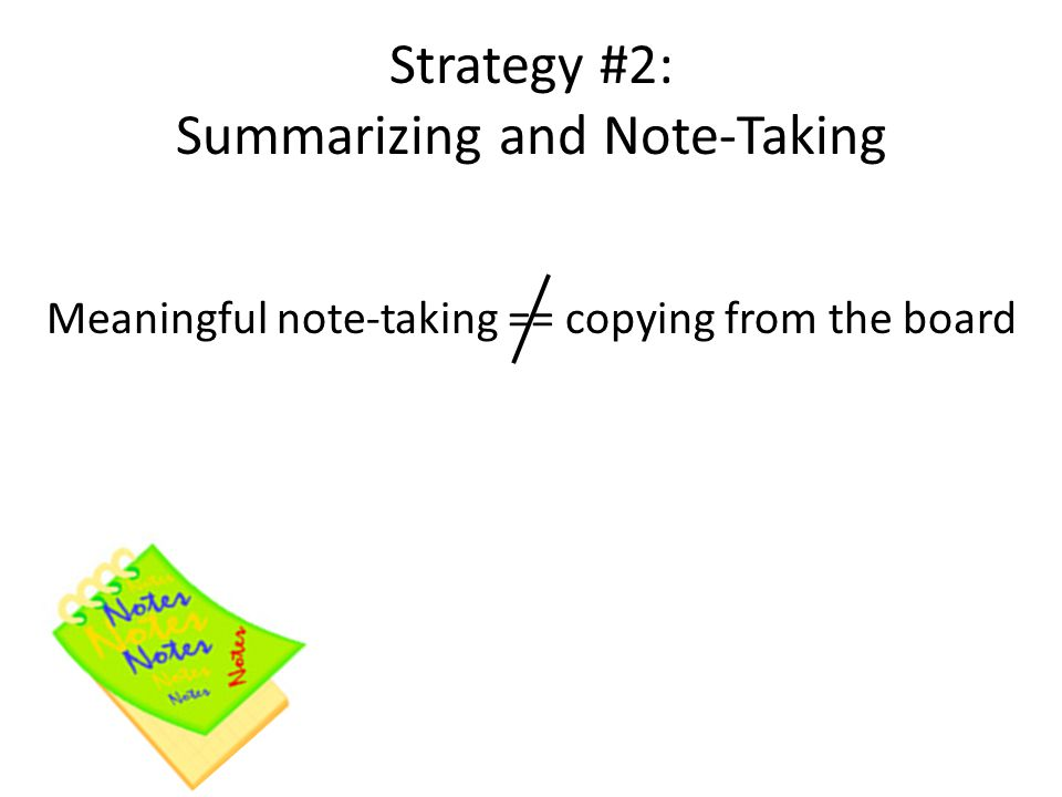 Strategy #2: Summarizing and Note-Taking Meaningful note-taking == copying from the board
