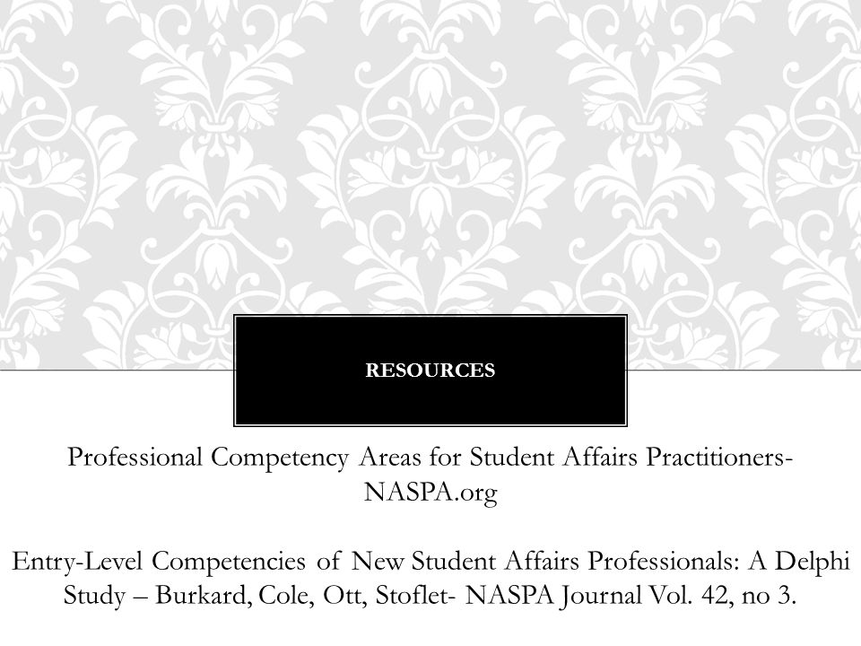RESOURCES Professional Competency Areas for Student Affairs Practitioners- NASPA.org Entry-Level Competencies of New Student Affairs Professionals: A Delphi Study – Burkard, Cole, Ott, Stoflet- NASPA Journal Vol.