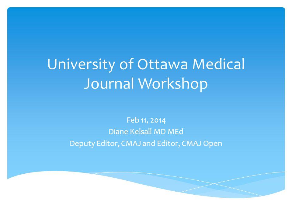University of Ottawa Medical Journal Workshop Feb 11, 2014 Diane Kelsall MD MEd Deputy Editor, CMAJ and Editor, CMAJ Open