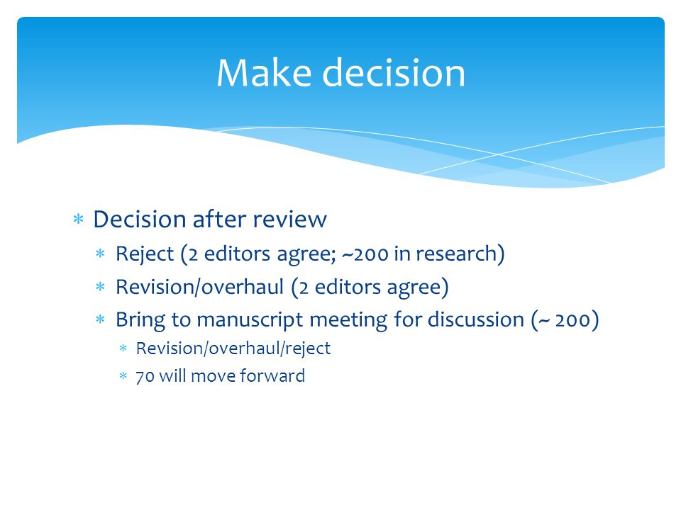  Decision after review  Reject (2 editors agree; ~200 in research)  Revision/overhaul (2 editors agree)  Bring to manuscript meeting for discussion (~ 200)  Revision/overhaul/reject  70 will move forward Make decision