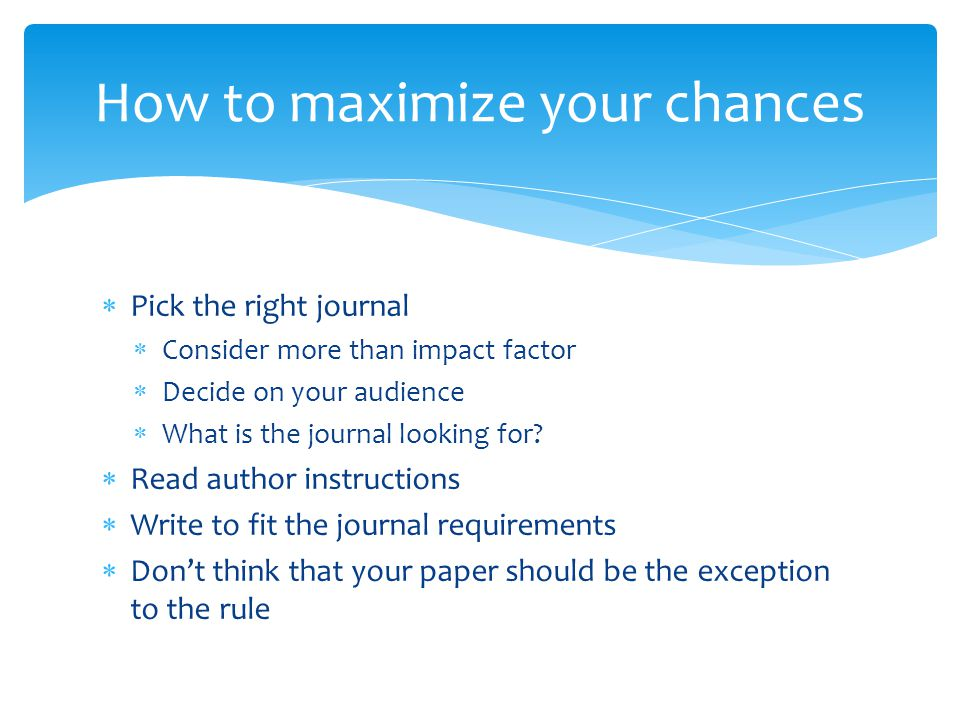  Pick the right journal  Consider more than impact factor  Decide on your audience  What is the journal looking for.