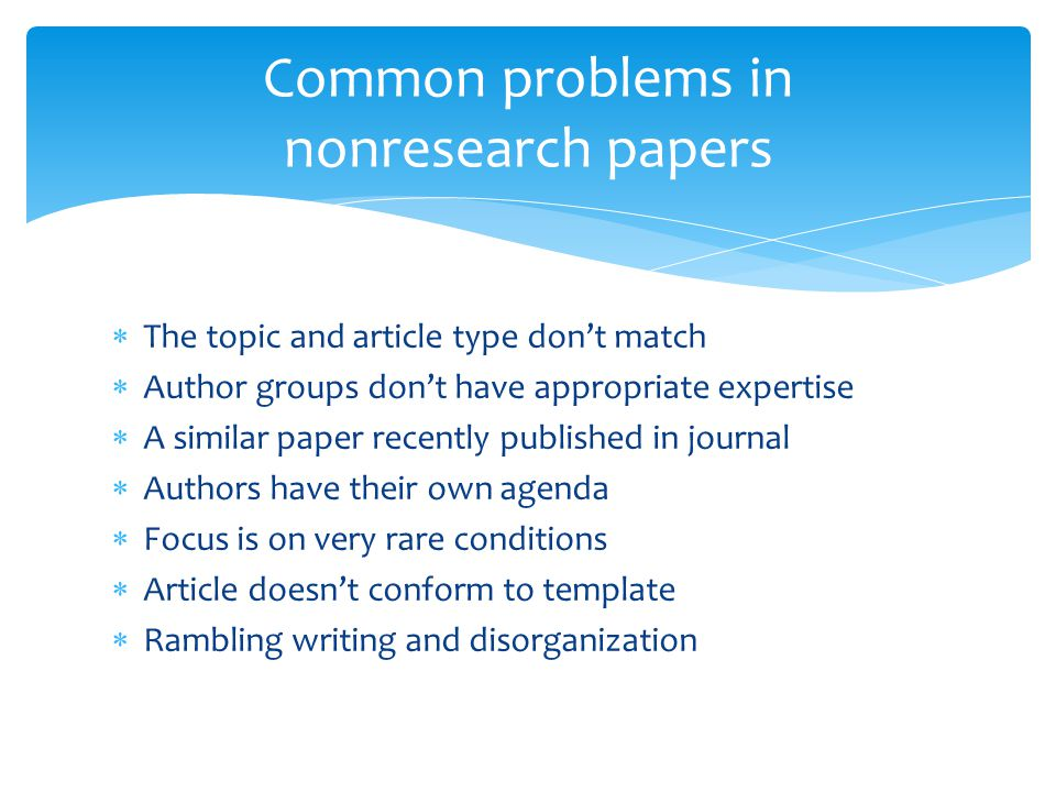  The topic and article type don't match  Author groups don't have appropriate expertise  A similar paper recently published in journal  Authors have their own agenda  Focus is on very rare conditions  Article doesn't conform to template  Rambling writing and disorganization Common problems in nonresearch papers