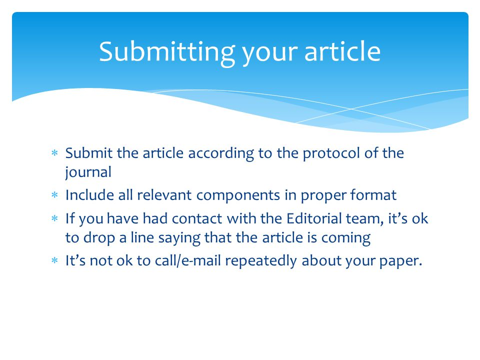  Submit the article according to the protocol of the journal  Include all relevant components in proper format  If you have had contact with the Editorial team, it's ok to drop a line saying that the article is coming  It's not ok to call/e-mail repeatedly about your paper.