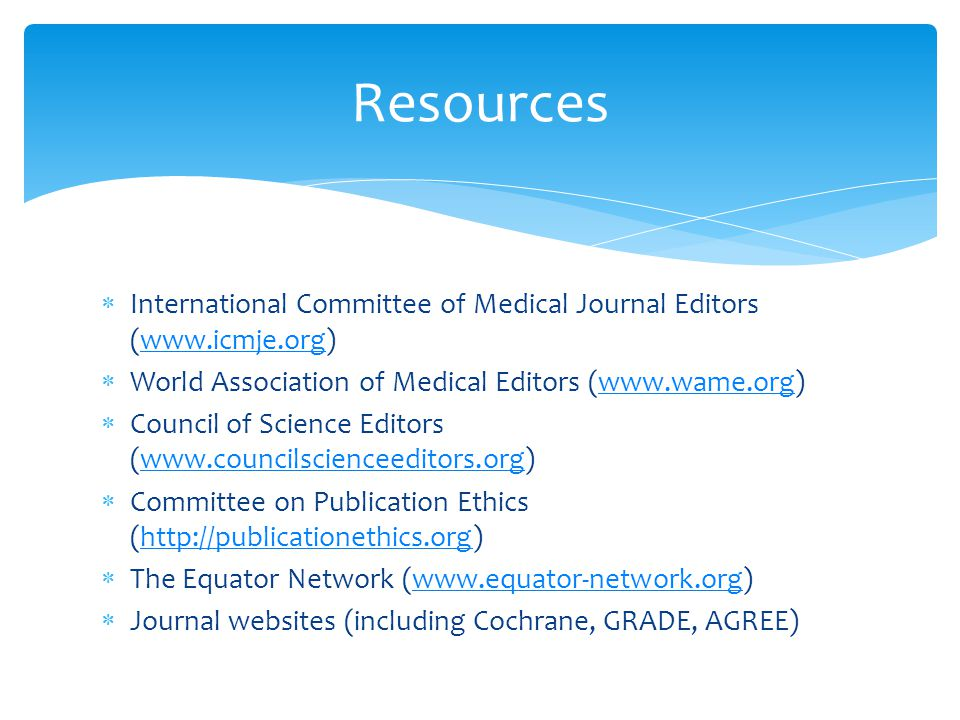  International Committee of Medical Journal Editors (www.icmje.org)www.icmje.org  World Association of Medical Editors (www.wame.org)www.wame.org  Council of Science Editors (www.councilscienceeditors.org)www.councilscienceeditors.org  Committee on Publication Ethics (http://publicationethics.org)http://publicationethics.org  The Equator Network (www.equator-network.org)www.equator-network.org  Journal websites (including Cochrane, GRADE, AGREE) Resources