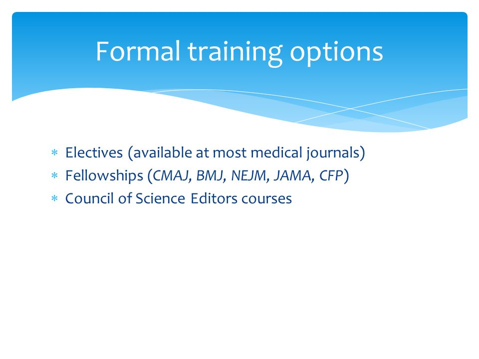  Electives (available at most medical journals)  Fellowships (CMAJ, BMJ, NEJM, JAMA, CFP)  Council of Science Editors courses Formal training options