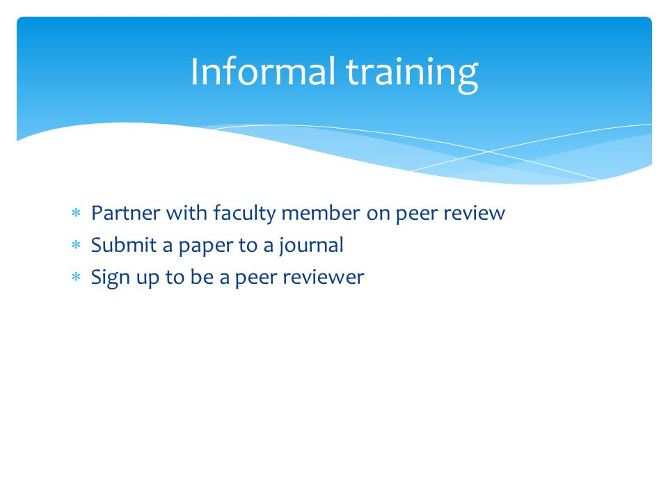  Partner with faculty member on peer review  Submit a paper to a journal  Sign up to be a peer reviewer Informal training