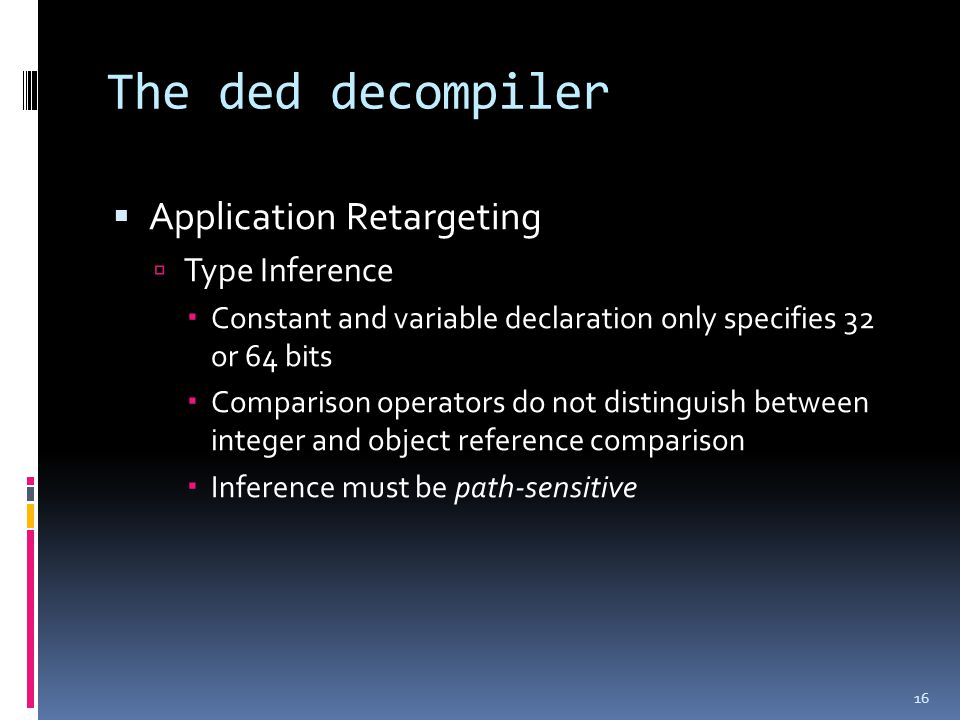 The ded decompiler  Application Retargeting  Type Inference  Constant and variable declaration only specifies 32 or 64 bits  Comparison operators do not distinguish between integer and object reference comparison  Inference must be path-sensitive 16