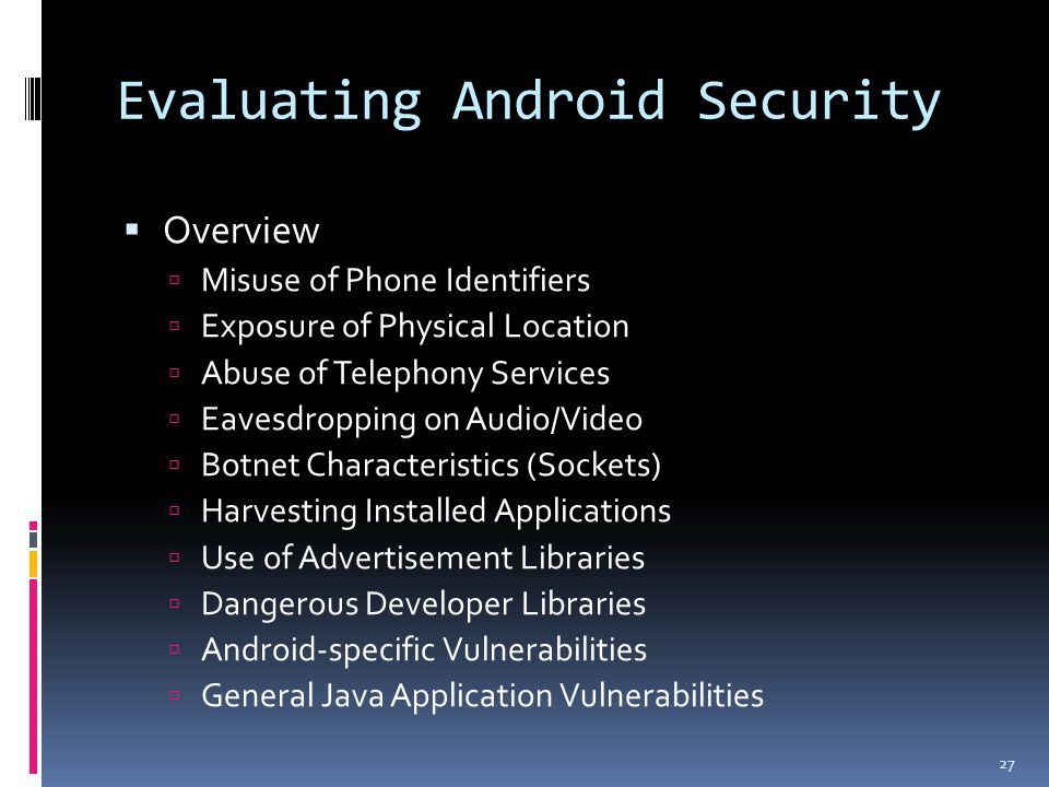Evaluating Android Security  Overview  Misuse of Phone Identifiers  Exposure of Physical Location  Abuse of Telephony Services  Eavesdropping on Audio/Video  Botnet Characteristics (Sockets)  Harvesting Installed Applications  Use of Advertisement Libraries  Dangerous Developer Libraries  Android-specific Vulnerabilities  General Java Application Vulnerabilities 27