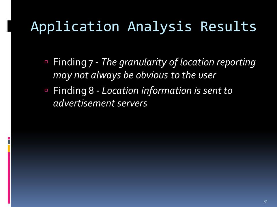 Application Analysis Results  Finding 7 - The granularity of location reporting may not always be obvious to the user  Finding 8 - Location information is sent to advertisement servers 31