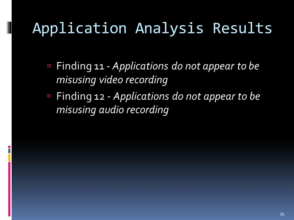 Application Analysis Results  Finding 11 - Applications do not appear to be misusing video recording  Finding 12 - Applications do not appear to be misusing audio recording 34