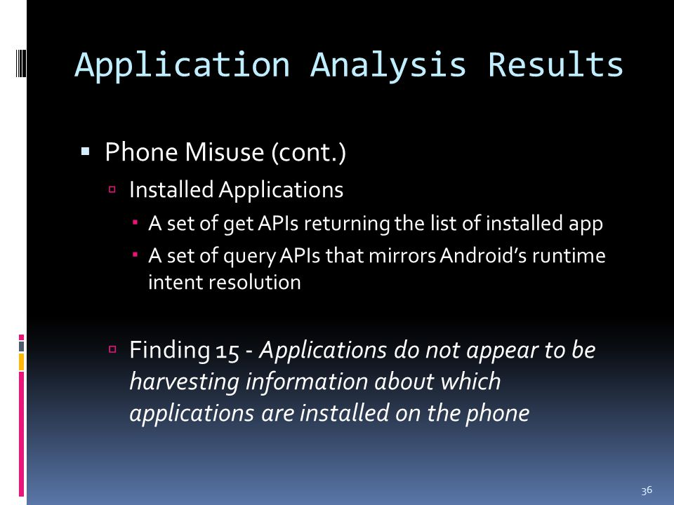 Application Analysis Results  Phone Misuse (cont.)  Installed Applications  A set of get APIs returning the list of installed app  A set of query APIs that mirrors Android's runtime intent resolution  Finding 15 - Applications do not appear to be harvesting information about which applications are installed on the phone 36