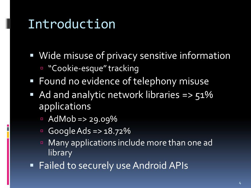 Introduction  Wide misuse of privacy sensitive information  Cookie-esque tracking  Found no evidence of telephony misuse  Ad and analytic network libraries => 51% applications  AdMob => 29.09%  Google Ads => 18.72%  Many applications include more than one ad library  Failed to securely use Android APIs 4