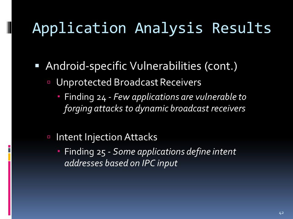 Application Analysis Results  Android-specific Vulnerabilities (cont.)  Unprotected Broadcast Receivers  Finding 24 - Few applications are vulnerable to forging attacks to dynamic broadcast receivers  Intent Injection Attacks  Finding 25 - Some applications define intent addresses based on IPC input 42