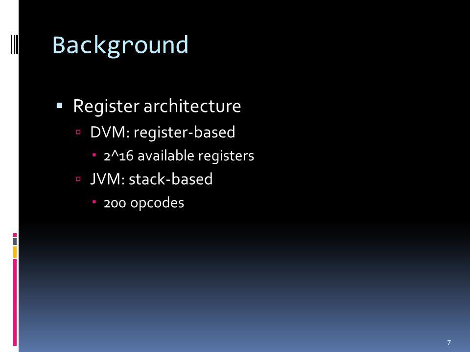 Background  Register architecture  DVM: register-based  2^16 available registers  JVM: stack-based  200 opcodes 7