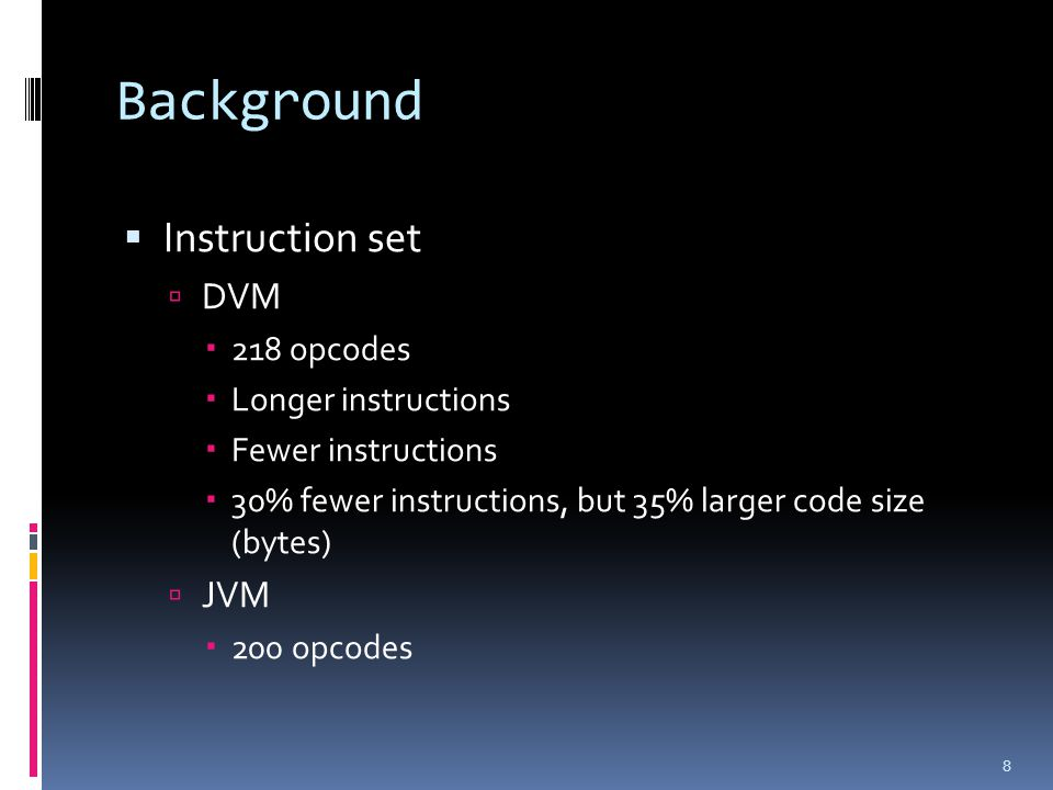 Background  Instruction set  DVM  218 opcodes  Longer instructions  Fewer instructions  30% fewer instructions, but 35% larger code size (bytes)  JVM  200 opcodes 8