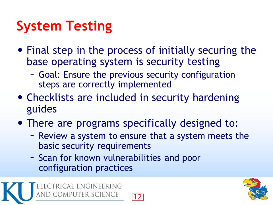12 System Testing Final step in the process of initially securing the base operating system is security testing – Goal: Ensure the previous security configuration steps are correctly implemented Checklists are included in security hardening guides There are programs specifically designed to: – Review a system to ensure that a system meets the basic security requirements – Scan for known vulnerabilities and poor configuration practices