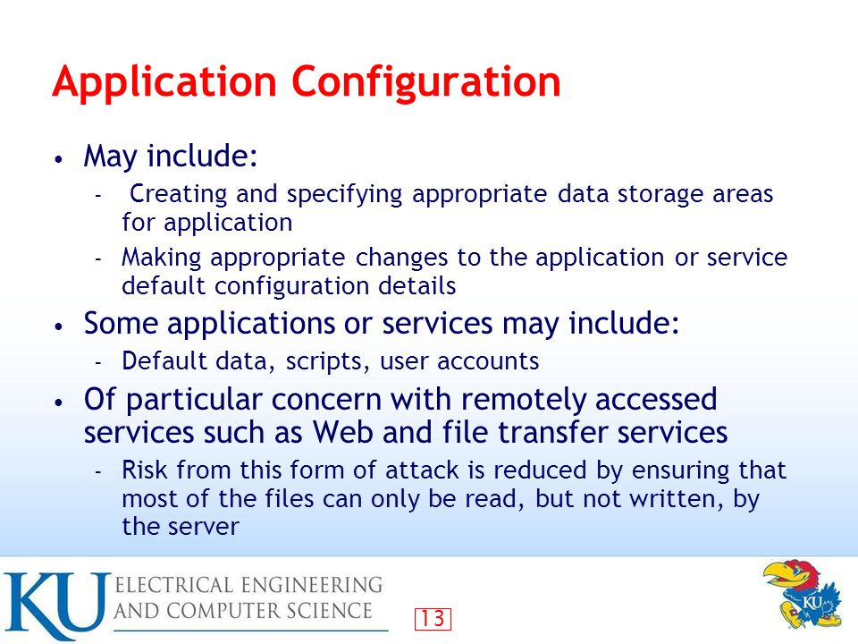 13 Application Configuration May include: – Creating and specifying appropriate data storage areas for application – Making appropriate changes to the application or service default configuration details Some applications or services may include: – Default data, scripts, user accounts Of particular concern with remotely accessed services such as Web and file transfer services – Risk from this form of attack is reduced by ensuring that most of the files can only be read, but not written, by the server