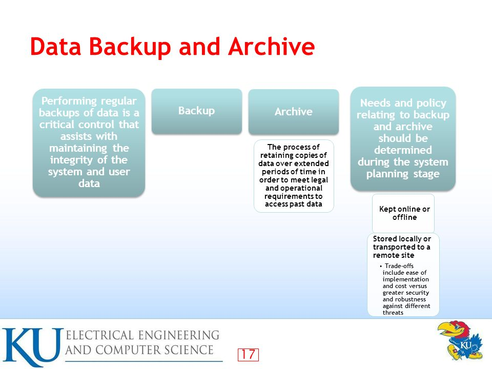 17 Data Backup and Archive Performing regular backups of data is a critical control that assists with maintaining the integrity of the system and user data Backup Archive Needs and policy relating to backup and archive should be determined during the system planning stage Kept online or offline Stored locally or transported to a remote site Trade-offs include ease of implementation and cost versus greater security and robustness against different threats The process of retaining copies of data over extended periods of time in order to meet legal and operational requirements to access past data