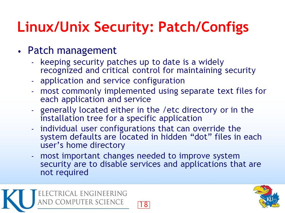 18 Linux/Unix Security: Patch/Configs Patch management – keeping security patches up to date is a widely recognized and critical control for maintaining security – application and service configuration – most commonly implemented using separate text files for each application and service – generally located either in the /etc directory or in the installation tree for a specific application – individual user configurations that can override the system defaults are located in hidden dot files in each user's home directory – most important changes needed to improve system security are to disable services and applications that are not required